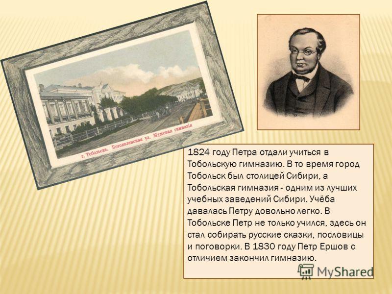 1824 году Петра отдали учиться в Тобольскую гимназию. В то время город Тобольск был столицей Сибири, а Тобольская гимназия - одним из лучших учебных заведений Сибири. Учёба давалась Петру довольно легко. В Тобольске Петр не только учился, здесь он ст