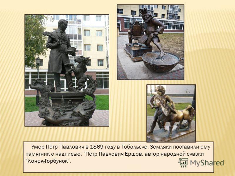 Умер Пётр Павлович в 1869 году в Тобольске. Земляки поставили ему памятник с надписью: Пётр Павлович Ершов, автор народной сказки Конек-Горбунок.