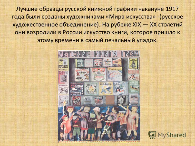 Лучшие образцы русской книжной графики накануне 1917 года были созданы художниками «Мира искусства» -(русское художественное объединение). На рубеже XIX XX столетий они возродили в России искусство книги, которое пришло к этому времени в самый печаль