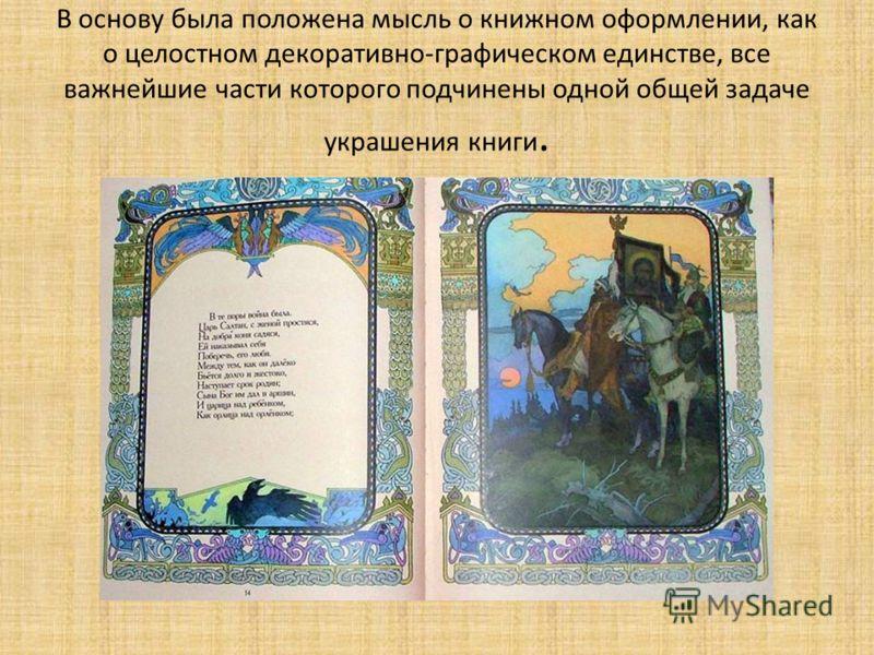 В основу была положена мысль о книжном оформлении, как о целостном декоративно-графическом единстве, все важнейшие части которого подчинены одной общей задаче украшения книги.