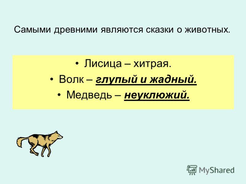 Самыми древними являются сказки о животных. Лисица – хитрая. Волк – глупый и жадный. Медведь – неуклюжий.