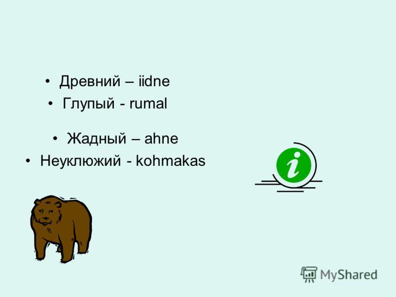 Древний – iidne Глупый - rumal Жадный – ahne Неуклюжий - kohmakas