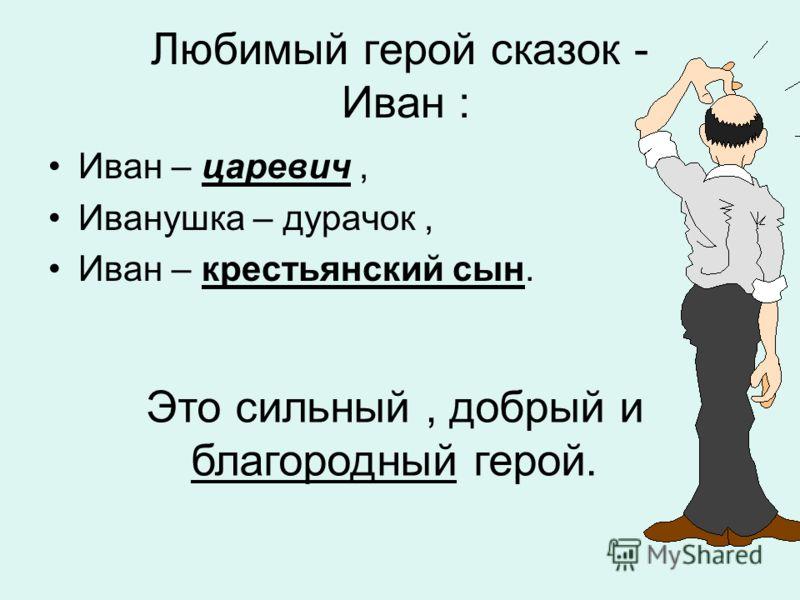 Любимый герой сказок - Иван : Иван – царевич, Иванушка – дурачок, Иван – крестьянский сын. Это сильный, добрый и благородный герой.