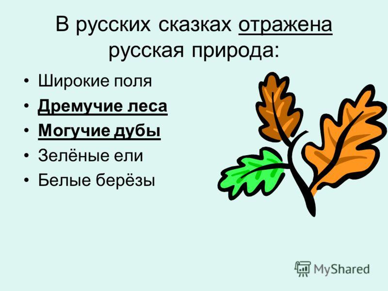 В русских сказках отражена русская природа: Широкие поля Дремучие леса Могучие дубы Зелёные ели Белые берёзы