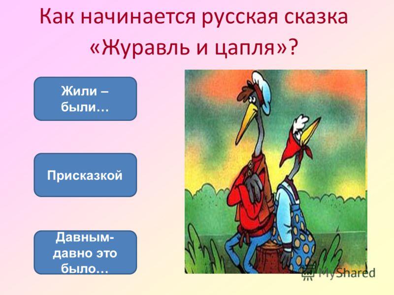 Как начинается русская сказка «Журавль и цапля»? Присказкой Жили – были… Давным- давно это было…