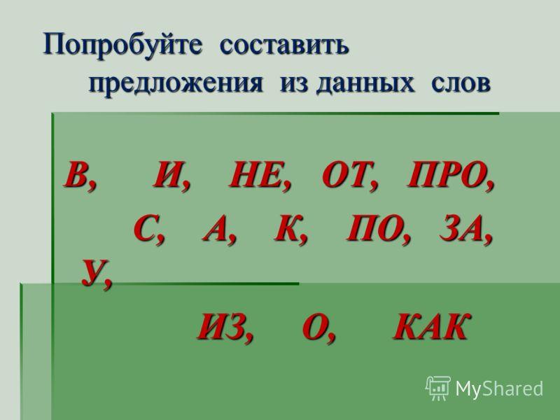 Попробуйте составить предложения из данных слов Попробуйте составить предложения из данных слов В, И, НЕ, ОТ, ПРО, В, И, НЕ, ОТ, ПРО, С, А, К, ПО, ЗА, У, С, А, К, ПО, ЗА, У, ИЗ, О, КАК ИЗ, О, КАК