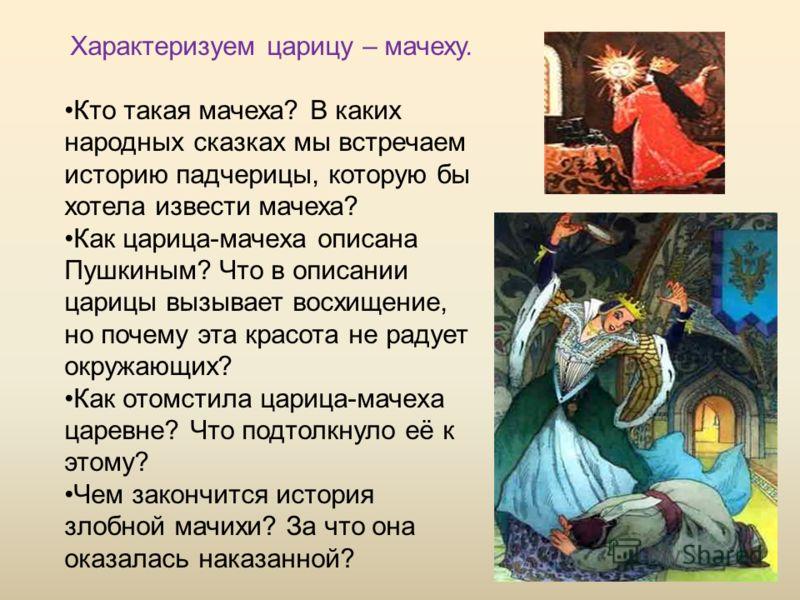 Характеризуем царицу – мачеху. Кто такая мачеха? В каких народных сказках мы встречаем историю падчерицы, которую бы хотела извести мачеха? Как царица-мачеха описана Пушкиным? Что в описании царицы вызывает восхищение, но почему эта красота не радует