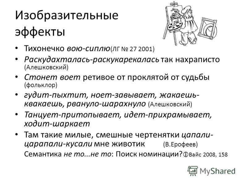 Изобразительные эффекты Тихонечко вою-сиплю (ЛГ 27 2001) Раскудахталась-раскукарекалась так нахраписто (Алешковский) Стонет воет ретивое от проклятой от судьбы (фольклор) гудит-пыхтит, ноет-завывает, жакаешь- квакаешь, рвануло-шарахнуло (Алешковский)