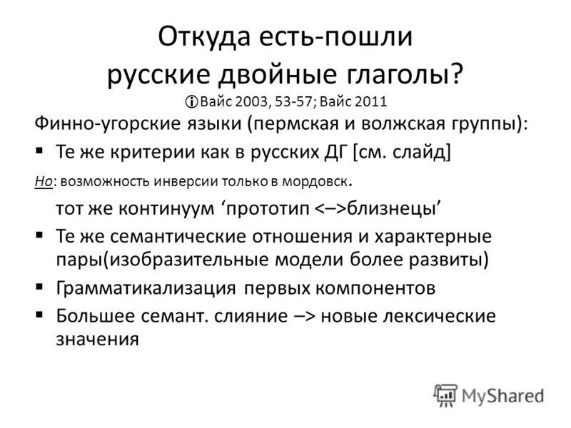 Откуда есть-пошли русские двойные глаголы? Вайс 2003, 53-57; Вайс 2011 Финно-угорские языки (пермская и волжская группы): Те же критерии как в русских ДГ [см. слайд] Но: возможность инверсии только в мордовск. тот же континуум прототип близнецы Те же