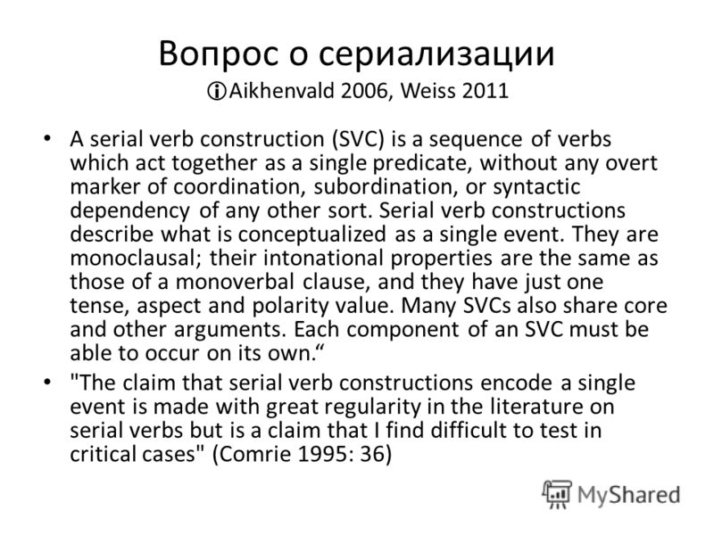 Вопрос о сериализации Aikhenvald 2006, Weiss 2011 A serial verb construction (SVC) is a sequence of verbs which act together as a single predicate, without any overt marker of coordination, subordination, or syntactic dependency of any other sort. Se