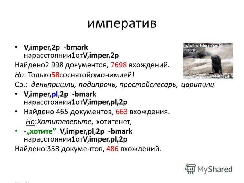 императив V,imper,2p -bmark нарасстоянии1отV,imper,2p Найдено2 998 документов, 7698 вхождений. Но: Только58соснятойомонимией! Ср.: деньпришли, подипрочь, простойслесарь, царипили V,imper,pl,2p -bmark нарасстоянии1отV,imper,pl,2p Найдено 465 документо