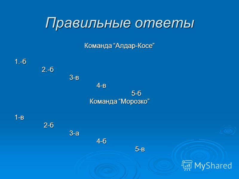 Правильные ответы Команда Алдар-Косе 1.-б 2.-б 2.-б 3-в 3-в 4-в 4-в 5-б 5-б Команда Морозко 1-в 2-б 2-б 3-а 3-а 4-б 4-б 5-в 5-в