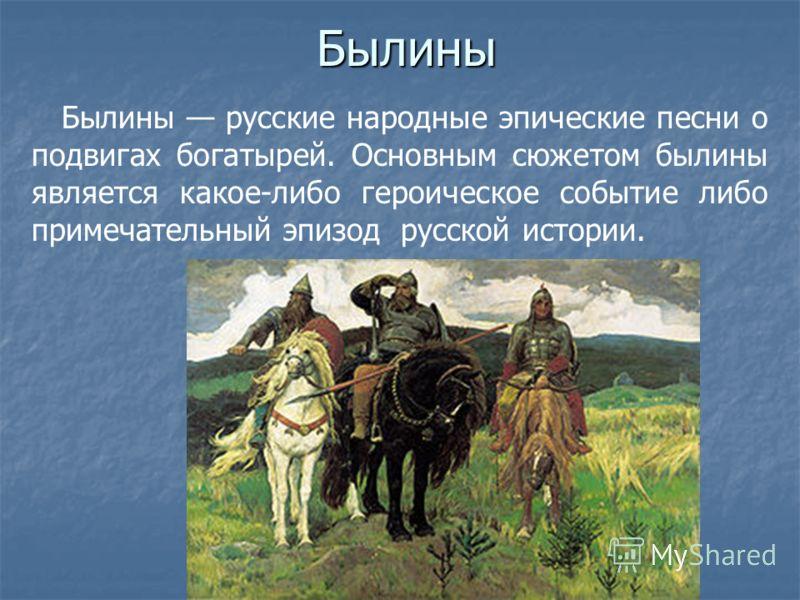 Былины Былины русские народные эпические песни о подвигах богатырей. Основным сюжетом былины является какое-либо героическое событие либо примечательный эпизод русской истории.