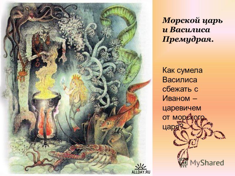 Морской царь и Василиса Премудрая. Как сумела Василиса сбежать с Иваном – царевичем от морского царя?