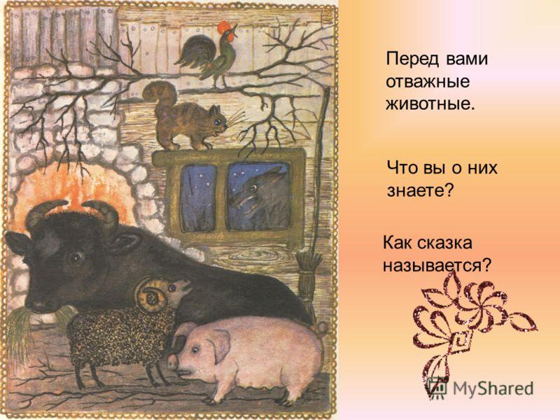 Перед вами отважные животные. Что вы о них знаете? Как сказка называется?