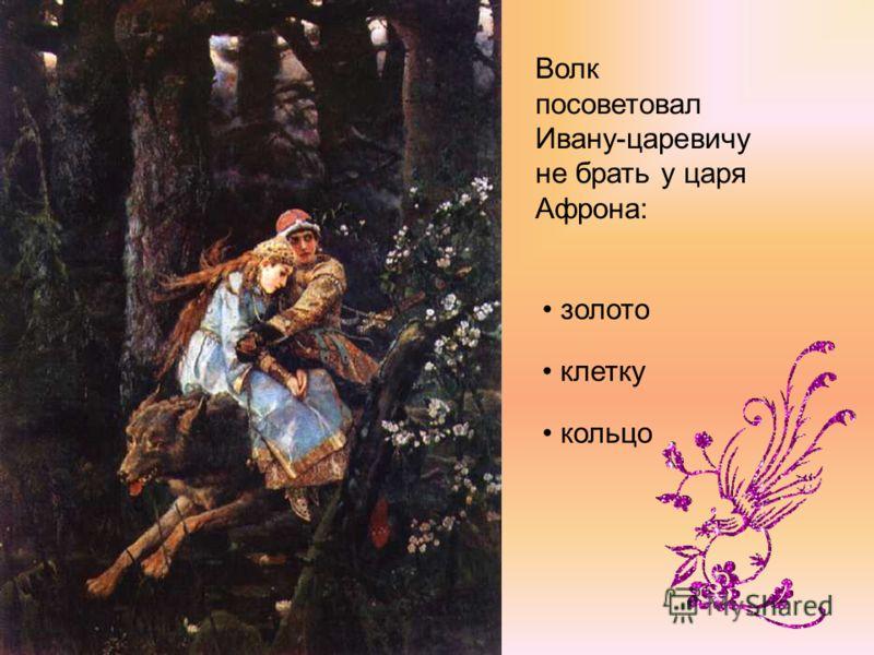 Волк посоветовал Ивану-царевичу не брать у царя Афрона: золото клетку кольцо
