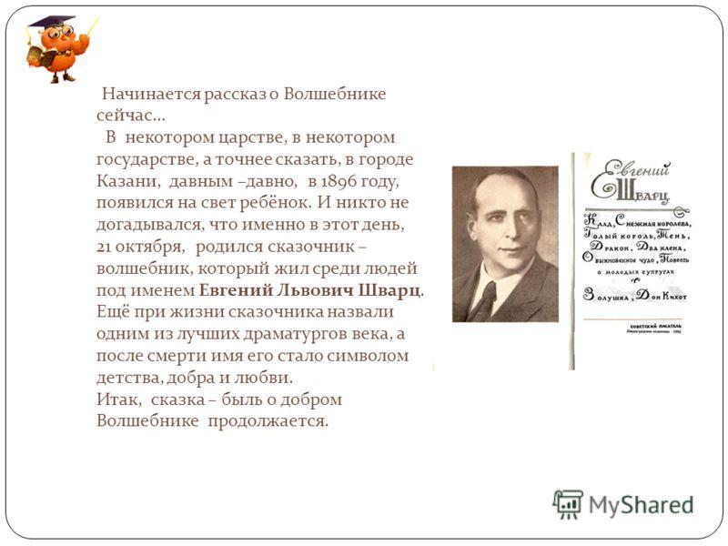 Начинается рассказ о Волшебнике сейчас… В некотором царстве, в некотором государстве, а точнее сказать, в городе Казани, давным –давно, в 1896 году, появился на свет ребёнок. И никто не догадывался, что именно в этот день, 21 октября, родился сказочн