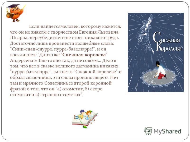 Если найдется человек, которому кажется, что он не знаком с творчеством Евгения Львовича Шварца, переубедить его не стоит никакого труда. Достаточно лишь произнести волшебные слова: