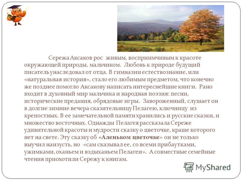 Сережа Аксаков рос живым, восприимчивым к красоте окружающей природы, мальчиком. Любовь к природе будущий писатель унаследовал от отца. В гимназии естествознание, или «натуральная история», стало его любимым предметом, что конечно же позднее помогло