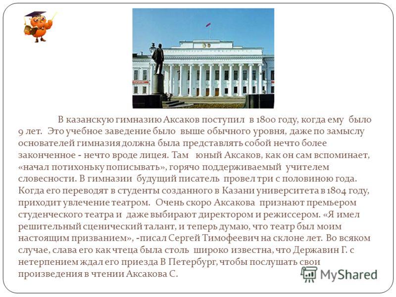 В казанскую гимназию Аксаков поступил в 1800 году, когда ему было 9 лет. Это учебное заведение было выше обычного уровня, даже по замыслу основателей гимназия должна была представлять собой нечто более законченное - нечто вроде лицея. Там юный Аксако