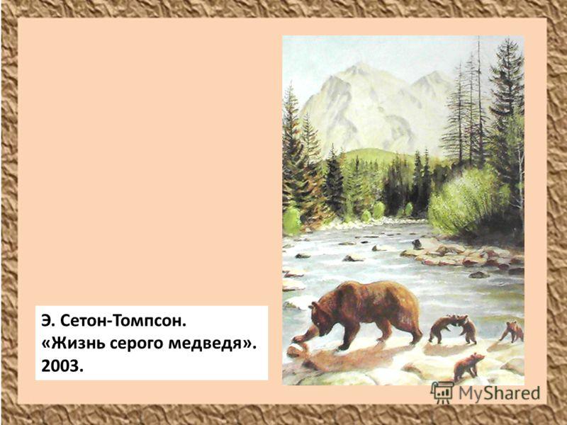 Э. Сетон-Томпсон. «Жизнь серого медведя». 2003.