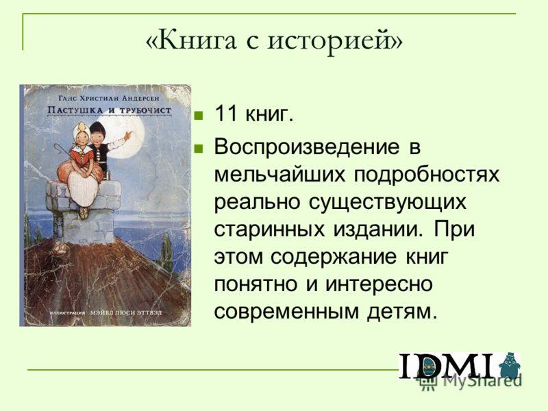 «Книга с историей» 11 книг. Воспроизведение в мельчайших подробностях реально существующих старинных издании. При этом содержание книг понятно и интересно современным детям.