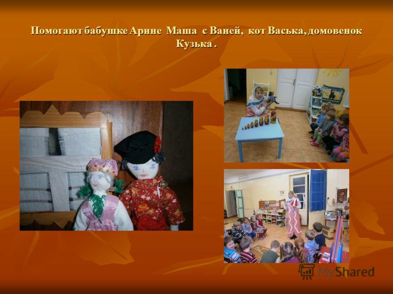 Помогают бабушке Арине Маша с Ваней, кот Васька, домовенок Кузька.
