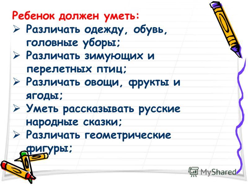 Ребенок должен уметь: Различать одежду, обувь, головные уборы; Различать зимующих и перелетных птиц; Различать овощи, фрукты и ягоды; Уметь рассказывать русские народные сказки; Различать геометрические фигуры;
