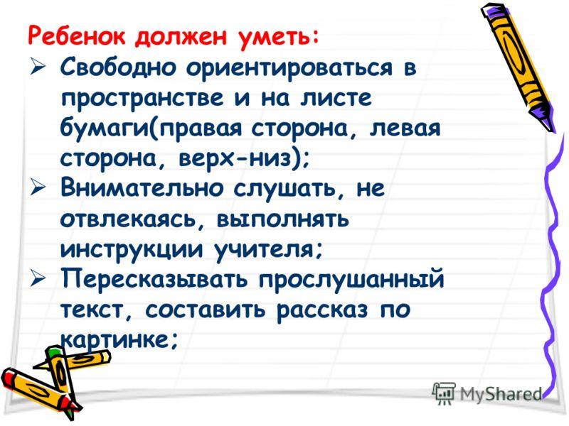 Ребенок должен уметь: Свободно ориентироваться в пространстве и на листе бумаги(правая сторона, левая сторона, верх-низ); Внимательно слушать, не отвлекаясь, выполнять инструкции учителя; Пересказывать прослушанный текст, составить рассказ по картинк