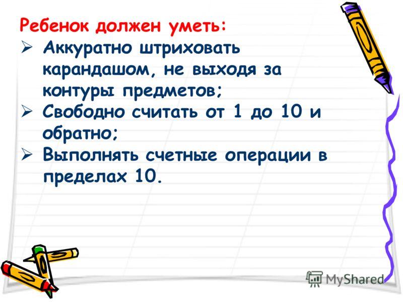 Ребенок должен уметь: Аккуратно штриховать карандашом, не выходя за контуры предметов; Свободно считать от 1 до 10 и обратно; Выполнять счетные операции в пределах 10.