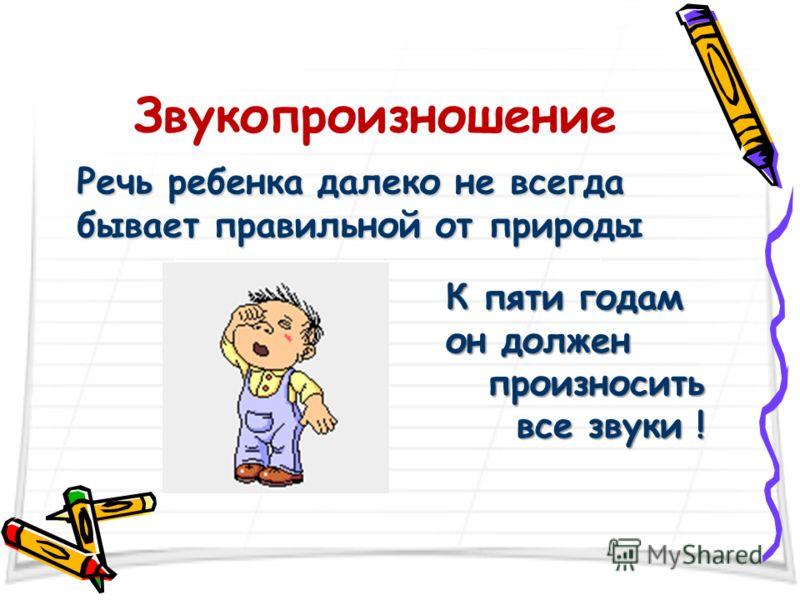 Звукопроизношение Речь ребенка далеко не всегда бывает правильной от природы К пяти годам он должен К пяти годам он должен произносить все звуки !