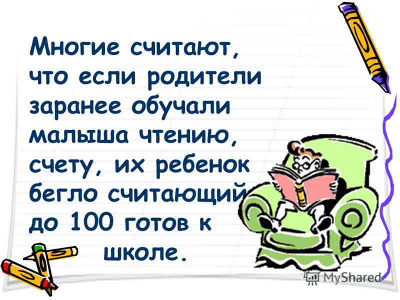 Многие считают, что если родители заранее обучали малыша чтению, счету, их ребенок бегло считающий до 100 готов к школе.