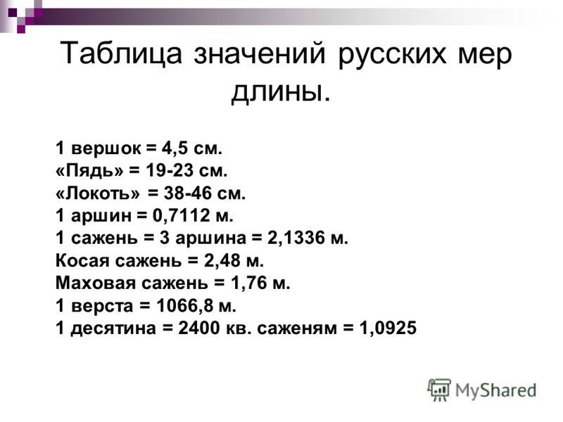 Таблица значений русских мер длины. 1 вершок = 4,5 см. «Пядь» = 19-23 см. «Локоть» = 38-46 см. 1 аршин = 0,7112 м. 1 сажень = 3 аршина = 2,1336 м. Косая сажень = 2,48 м. Маховая сажень = 1,76 м. 1 верста = 1066,8 м. 1 десятина = 2400 кв. саженям = 1,