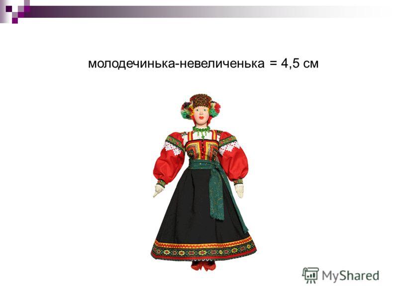 молодечинька-невеличенька = 4,5 см