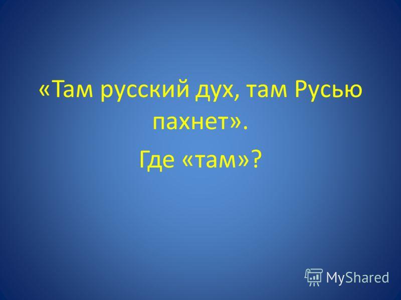 «Там русский дух, там Русью пахнет». Где «там»?