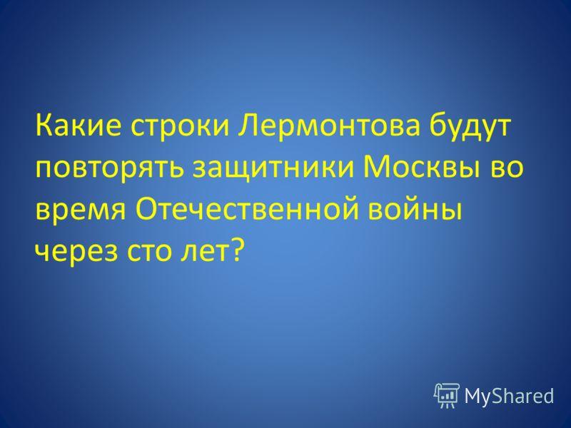 Какие строки Лермонтова будут повторять защитники Москвы во время Отечественной войны через сто лет?