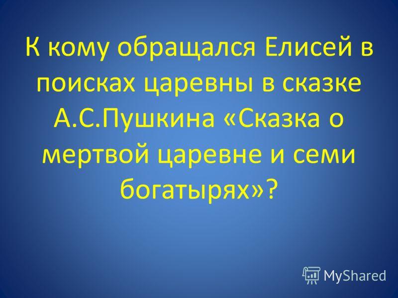 К кому обращался Елисей в поисках царевны в сказке А.С.Пушкина «Сказка о мертвой царевне и семи богатырях»?
