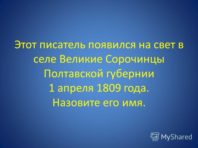 Этот писатель появился на свет в селе Великие Сорочинцы Полтавской губернии 1 апреля 1809 года. Назовите его имя.