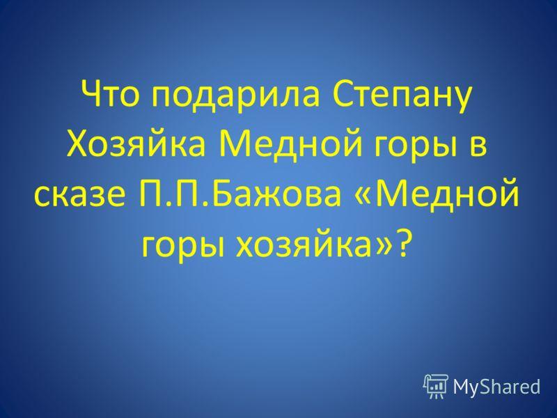Что подарила Степану Хозяйка Медной горы в сказе П.П.Бажова «Медной горы хозяйка»?