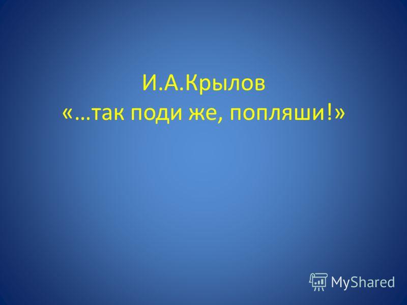 И.А.Крылов «…так поди же, попляши!»