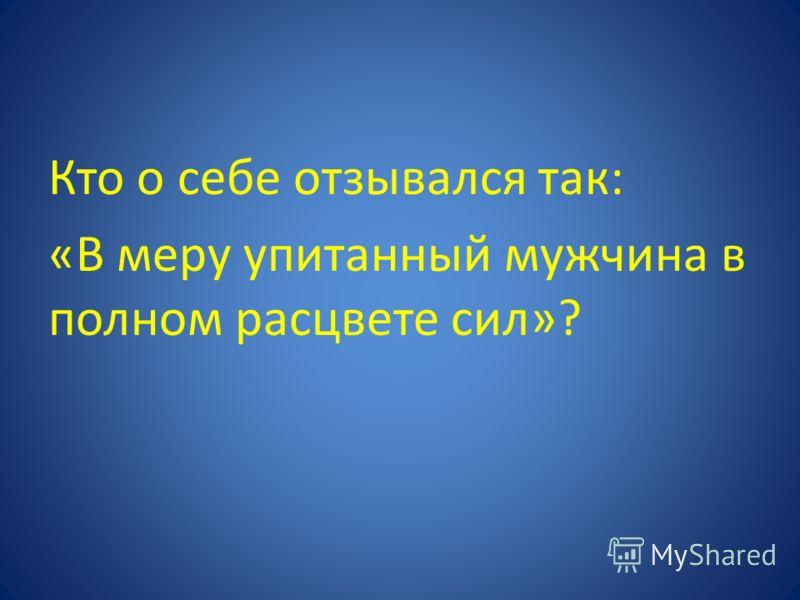 Кто о себе отзывался так: «В меру упитанный мужчина в полном расцвете сил»?
