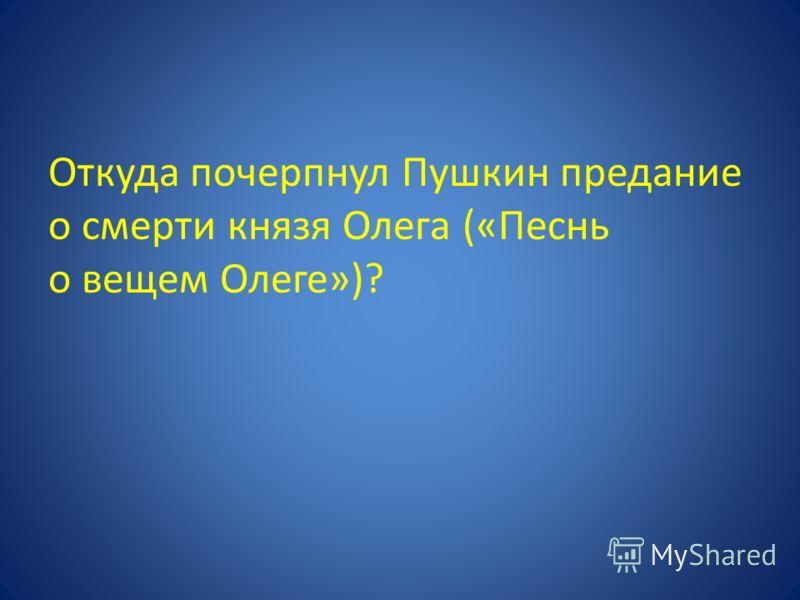Откуда почерпнул Пушкин предание о смерти князя Олега («Песнь о вещем Олеге»)?