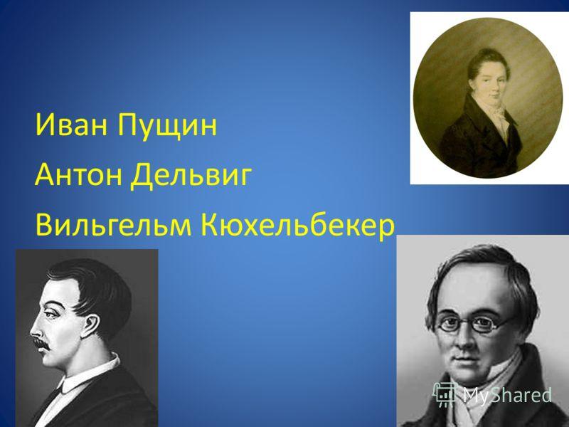 Иван Пущин Антон Дельвиг Вильгельм Кюхельбекер