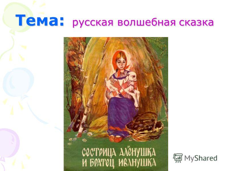 Тема: русская волшебная сказка