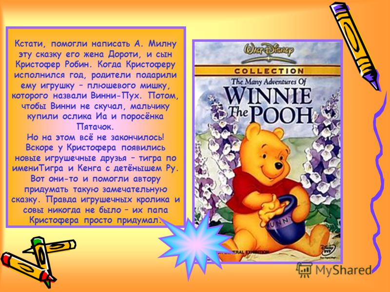 Кстати, помогли написать А. Милну эту сказку его жена Дороти, и сын Кристофер Робин. Когда Кристоферу исполнился год, родители подарили ему игрушку – плюшевого мишку, которого назвали Винни-Пух. Потом, чтобы Винни не скучал, мальчику купили ослика Иа