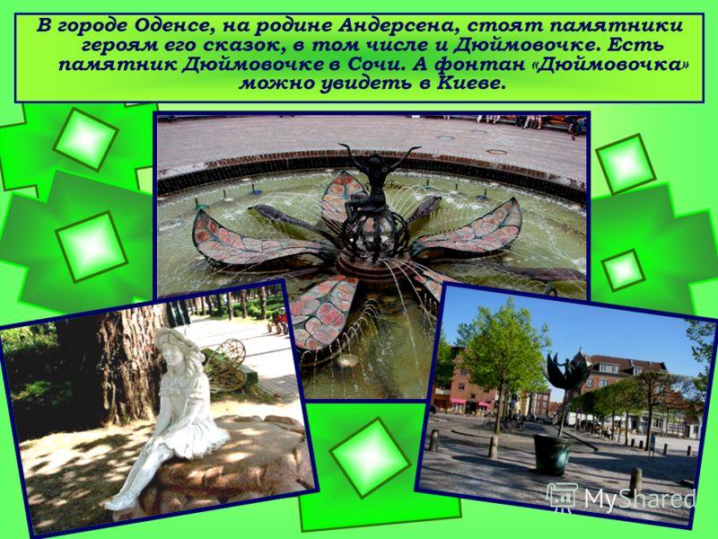 В городе Оденсе, на родине Андерсена, стоят памятники героям его сказок, в том числе и Дюймовочке. Есть памятник Дюймовочке в Сочи. А фонтан «Дюймовочка» можно увидеть в Киеве.