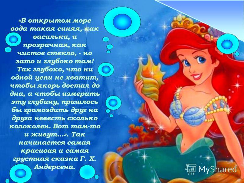 «В открытом море вода такая синяя, как васильки, и прозрачная, как чистое стекло, - но зато и глубоко там! Так глубоко, что ни одной цепи не хватит, чтобы якорь достал до дна, а чтобы измерить эту глубину, пришлось бы громоздить друг на друга невесть