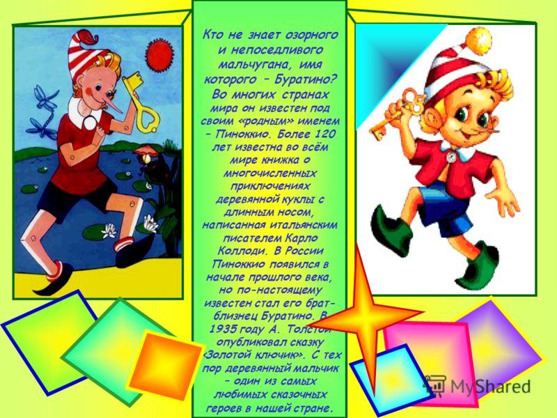 Кто не знает озорного и непоседливого мальчугана, имя которого – Буратино? Во многих странах мира он известен под своим «родным» именем – Пиноккио. Более 120 лет известна во всём мире книжка о многочисленных приключениях деревянной куклы с длинным но