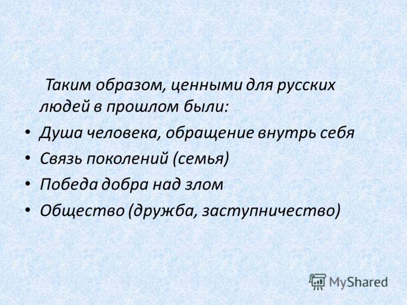 Таким образом, ценными для русских людей в прошлом были: Душа человека, обращение внутрь себя Связь поколений (семья) Победа добра над злом Общество (дружба, заступничество)