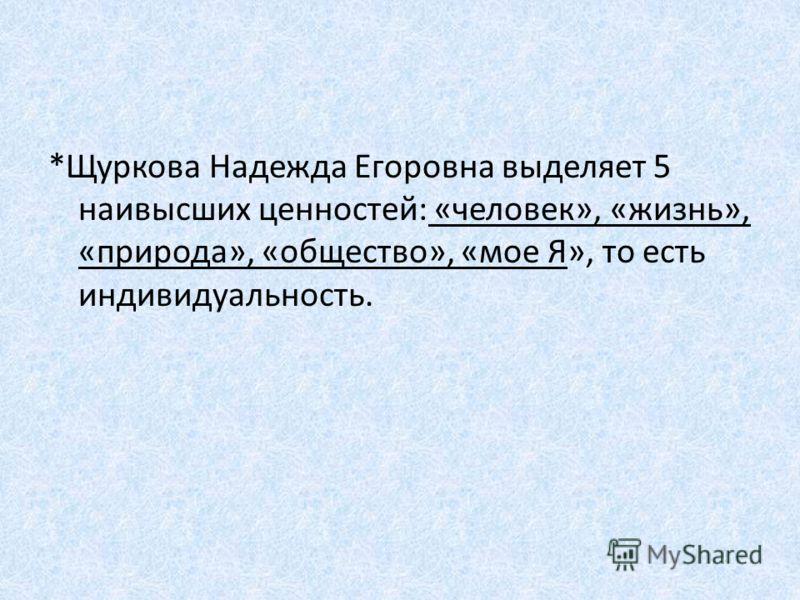 *Щуркова Надежда Егоровна выделяет 5 наивысших ценностей: «человек», «жизнь», «природа», «общество», «мое Я», то есть индивидуальность.